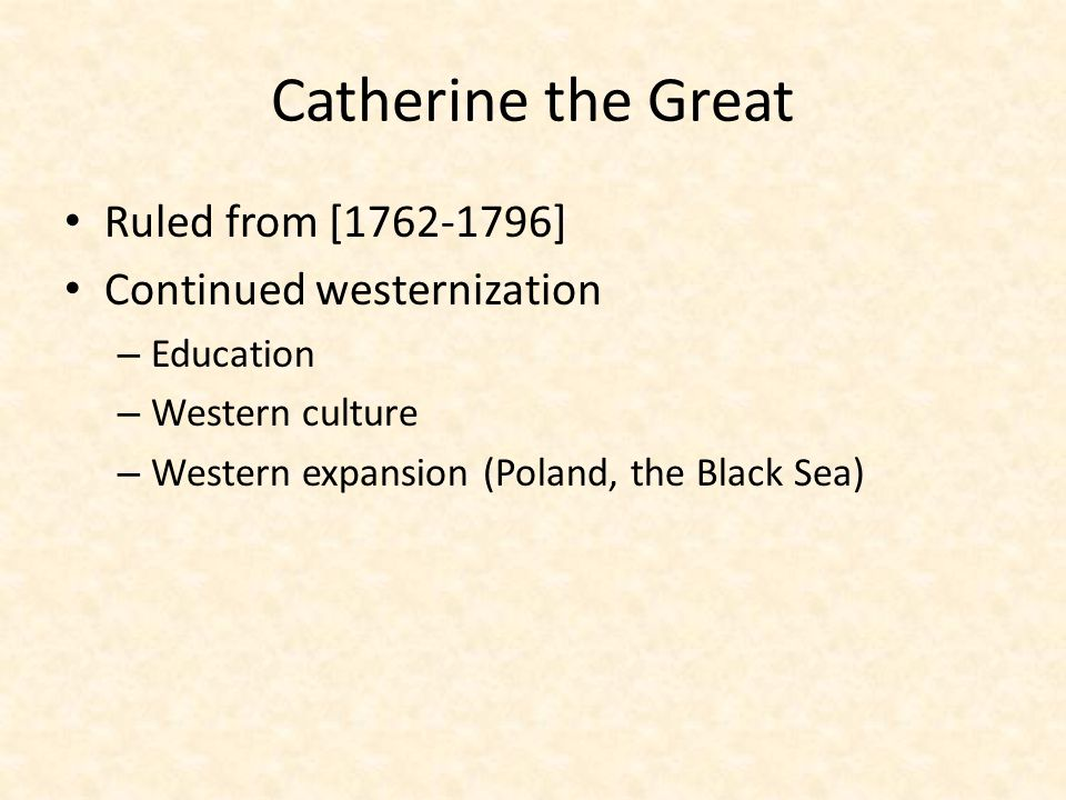 Catherine the Great Ruled from [1762-1796] Continued westernization